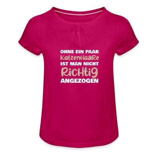 Ohne Katzenhaare ist man nicht richtig angezogen - Mädchen-T-Shirt mit Raffungen