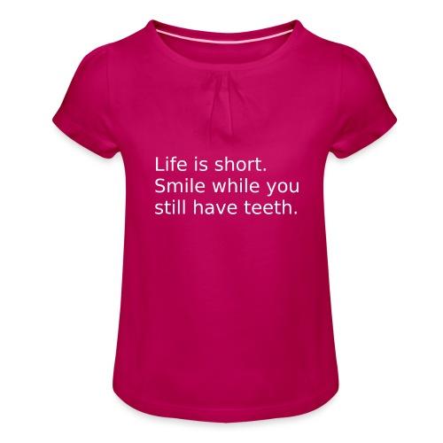 Das Leben ist kurz. Lächle. - Mädchen-T-Shirt mit Raffungen