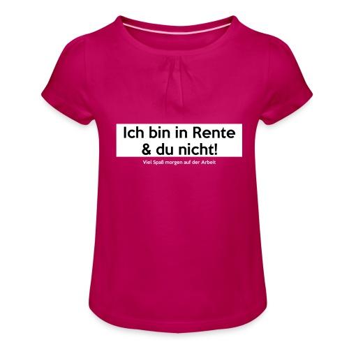 Ich bin in Rente & Du nicht! Viel Spaß (...) - Mädchen-T-Shirt mit Raffungen