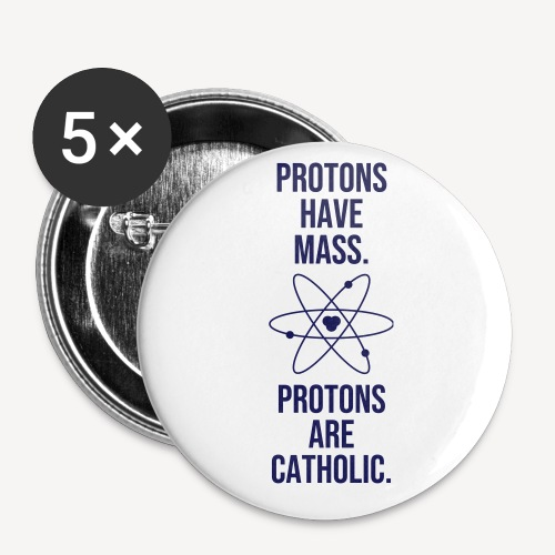PROTONS HAVE MASS. PROTONS ARE CATHOLIC. - Buttons small 1''/25 mm (5-pack)