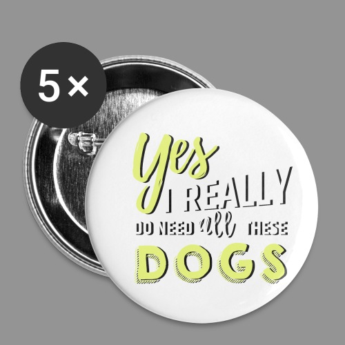 Yes, I really do need all these dogs - Buttons small 1''/25 mm (5-pack)