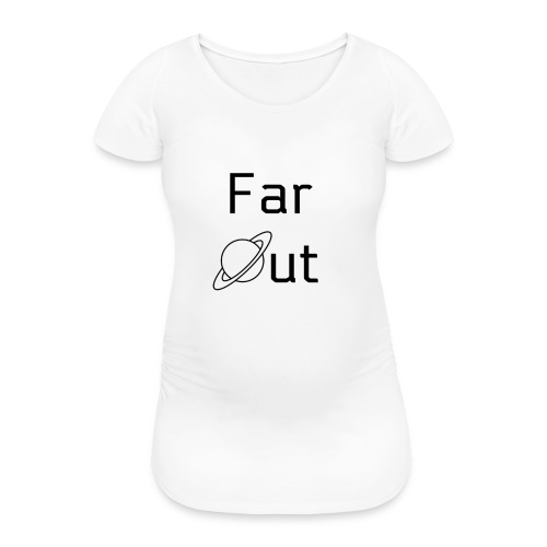 Far Out - Women's Pregnancy T-Shirt