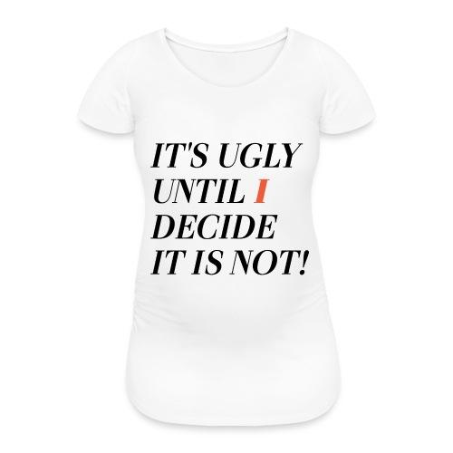 It's ugly until i decide it is not! - Frauen Schwangerschafts-T-Shirt
