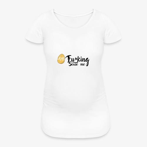 Egg Fucking Scuse me - Women's Pregnancy T-Shirt