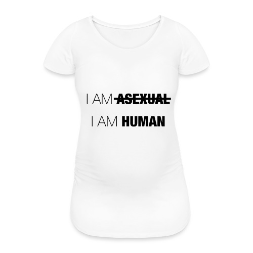 I AM ASEXUAL - I AM HUMAN - Women's Pregnancy T-Shirt