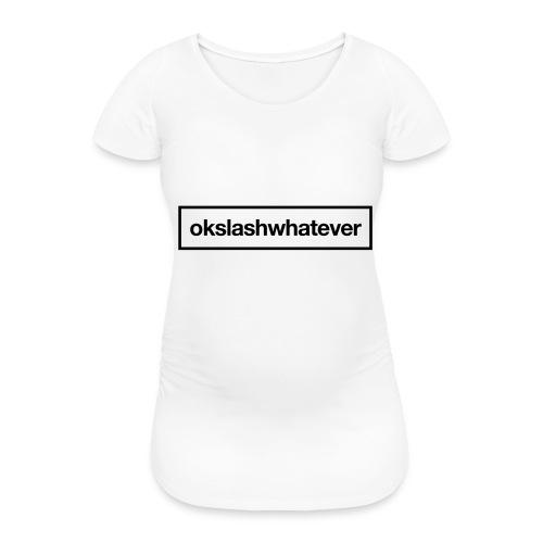 ok whatever - Frauen Schwangerschafts-T-Shirt
