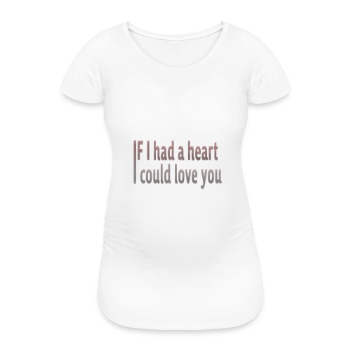 if i had a heart i could love you - Women's Pregnancy T-Shirt