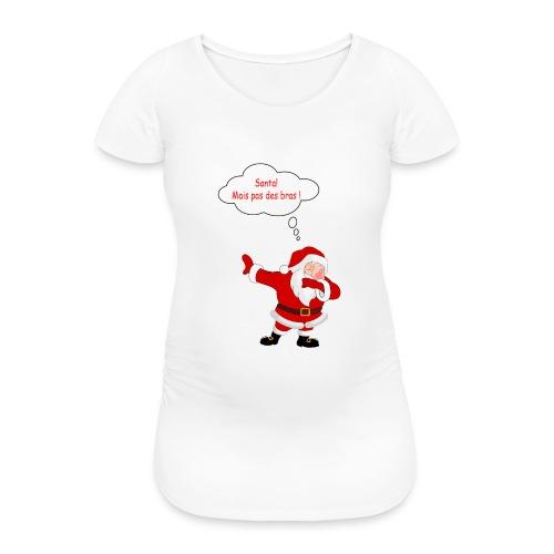 Santa! mais pas des bras ! - T-shirt de grossesse Femme