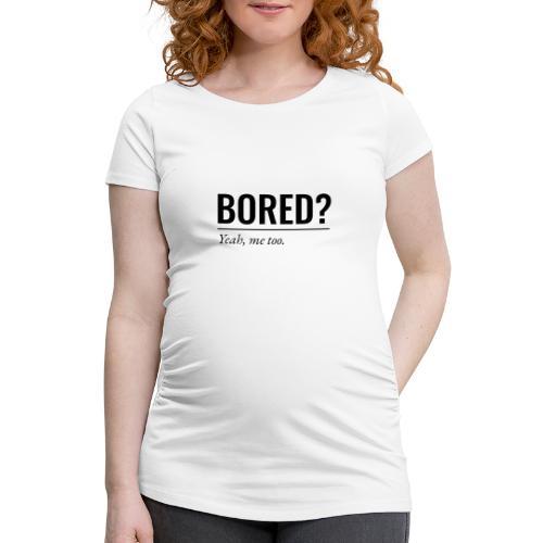 Bored - Frauen Schwangerschafts-T-Shirt