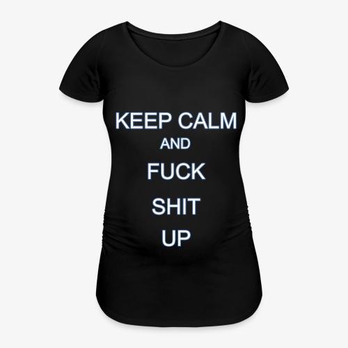 Keep Calm and Fuck Shit Up - Maglietta gravidanza da donna
