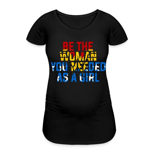 Be the woman you needed as a girl - Women's Pregnancy T-Shirt