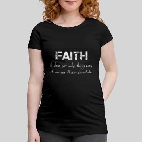 Faith it does not make things easy it makes them - Frauen Schwangerschafts-T-Shirt