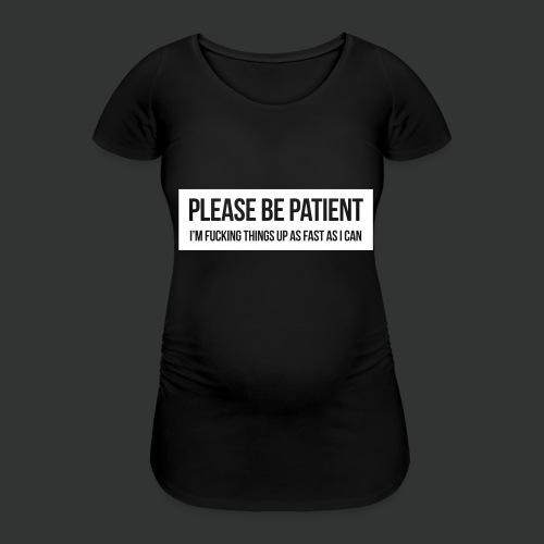 Please be patient - Women's Pregnancy T-Shirt