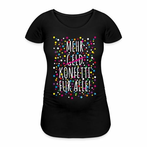 07 Mehr Geld Konfetti für alle Karneval - Frauen Schwangerschafts-T-Shirt