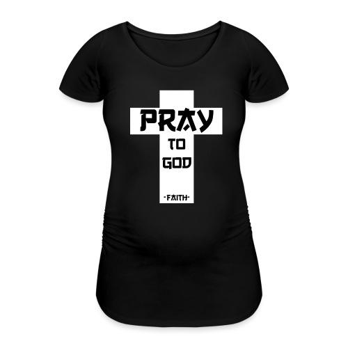 Pray to God - Frauen Schwangerschafts-T-Shirt