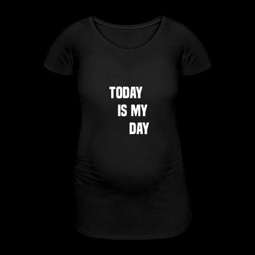 TODAY IS MY DAY - Women's Pregnancy T-Shirt