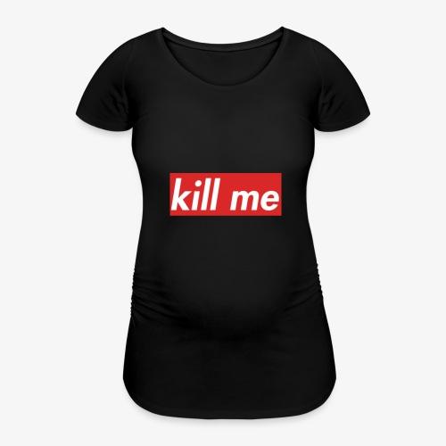 kill me - Women's Pregnancy T-Shirt