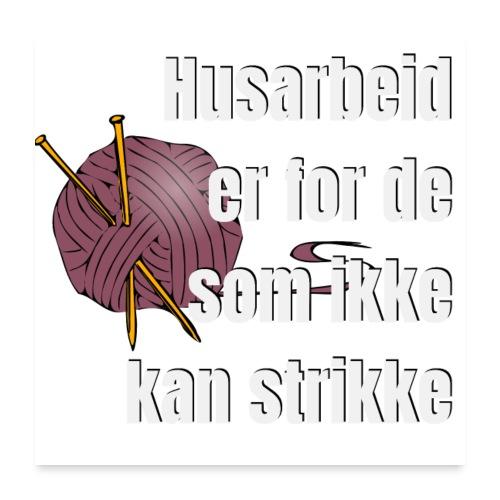 Strikking - husarbeid er for de som ikke kan s - Poster 60x60 cm