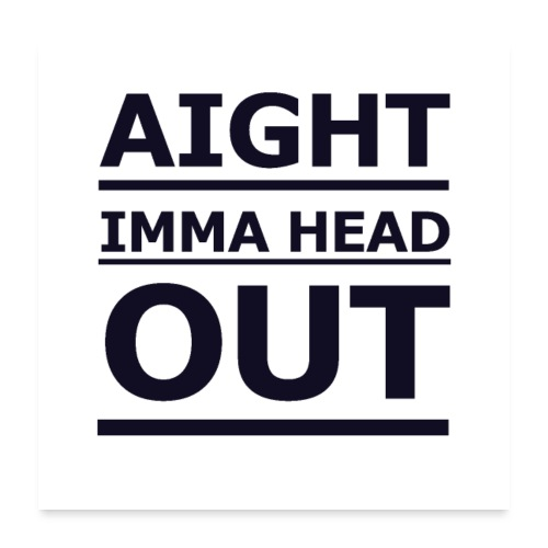 Aight Imma Head Out - Poster 24 x 24 (60x60 cm)