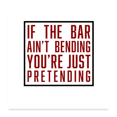 If the bar aint bending youre just pretending - Poster 60x60 cm