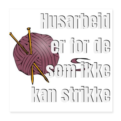 Strikking - husarbeid er for de som ikke kan s - Poster 20x20 cm