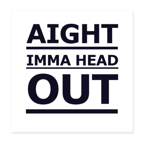Aight Imma Head Out - Poster 8 x 8 (20x20 cm)