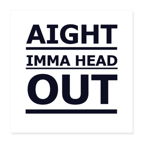 Aight Imma Head Out - Poster 16 x 16 (40x40 cm)
