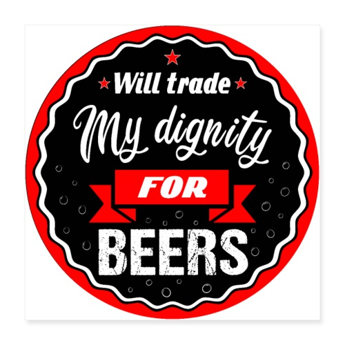 Trade my dignity for beers - Poster 16 x 16 (40x40 cm)