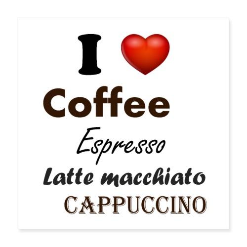 I love Coffee Espresso Latte macchiato Cappuccino - Poster 40x40 cm