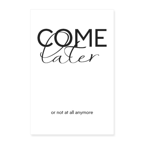 COME LATER - Poster 40x60 cm