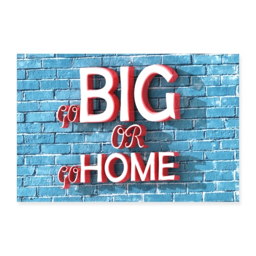go Big or go HOME Poster - Poster 36 x 24 (90x60 cm)