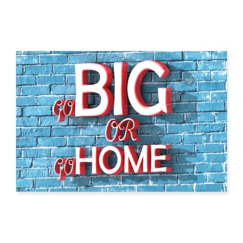 go Big or go HOME Poster - Poster 12 x 8 (30x20 cm)