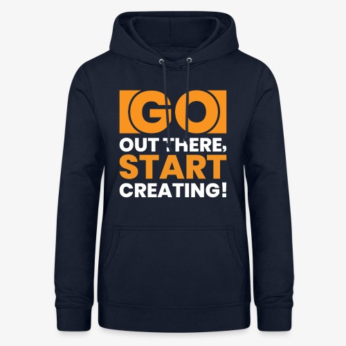 GO OUT THERE, START CREATING!! - Women's Hoodie