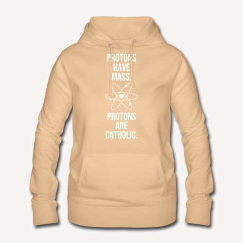 PROTONS HAVE MASS. PROTONS ARE CATHOLIC. - Women's Hoodie