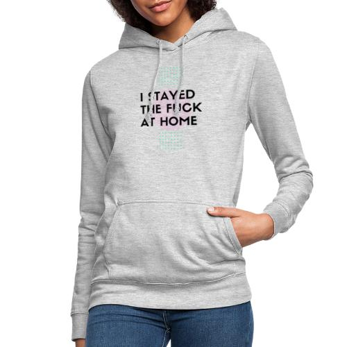 I STAYED THE FUCK AT HOME - Frauen Hoodie