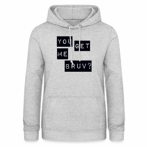 You get me bruv - Women's Hoodie