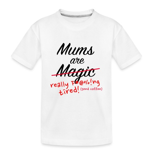 Mums are Magic ... really F * @%! Ng tired! - Teenager Premium Organic T-Shirt