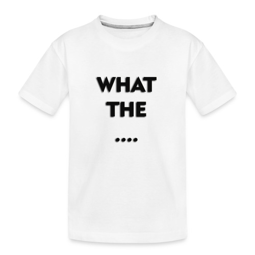 WHAT THE .... - Teenager Premium Bio T-Shirt