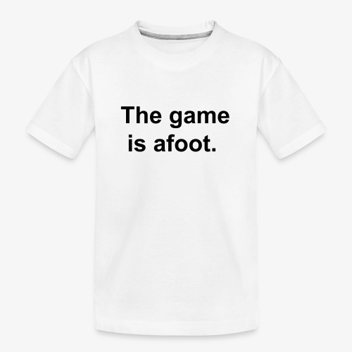 The game is afoot - Sherlock Holmes Quote - Teenager Premium Organic T-Shirt