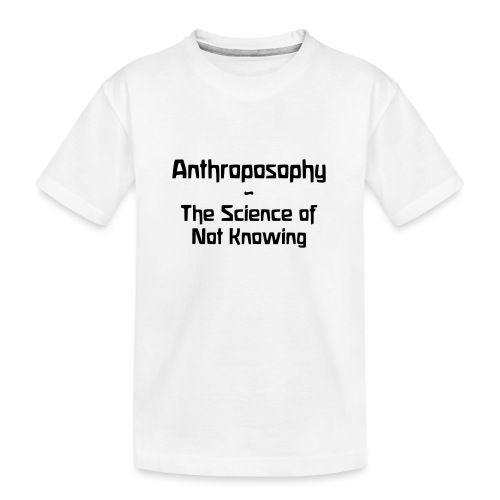Anthroposophy The Science of Not Knowing - Teenager Premium Bio T-Shirt