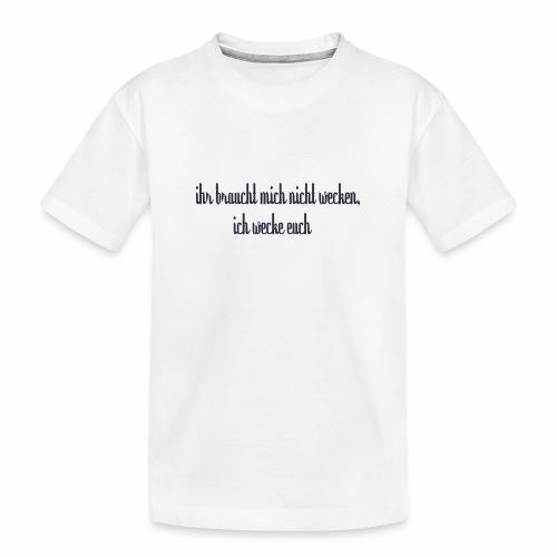 ihr braucht mich nicht wecken - Teenager Premium Bio T-Shirt