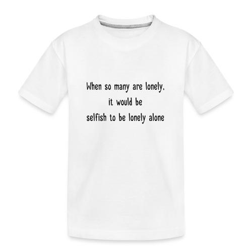 Selfish to be lonely alone - Teinien premium luomu-t-paita