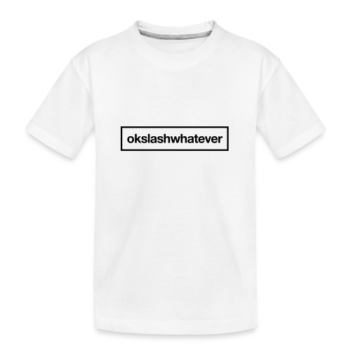 ok whatever - Teenager Premium Bio T-Shirt