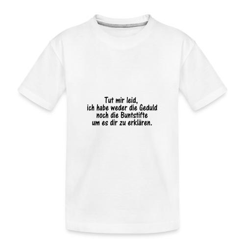 Tut mir leid, ich habe weder die Geduld noch die.. - Teenager Premium Bio T-Shirt