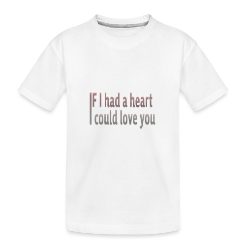 if i had a heart i could love you - Teenager Premium Organic T-Shirt