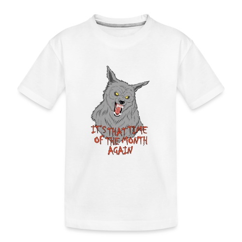That Time of the Month - Teenager Premium Organic T-Shirt