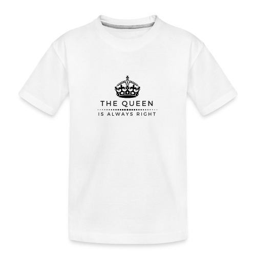 THE QUEEN IS ALWAYS RIGHT - Teenager Premium Bio T-Shirt