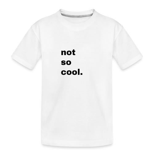 not so cool. Geschenk Simple Idee - Teenager Premium Bio T-Shirt
