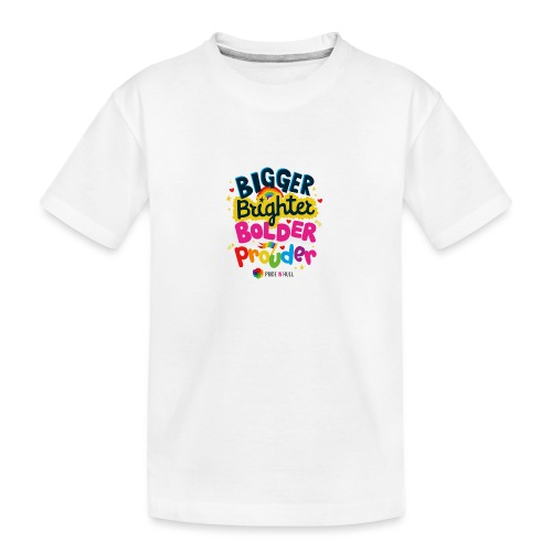 Bigger. Brighter. Bolder. Prouder. - Teenager Premium Organic T-Shirt