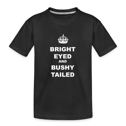 BRIGHT EYED AND BUSHY TAILED - Teenager Premium Organic T-Shirt
